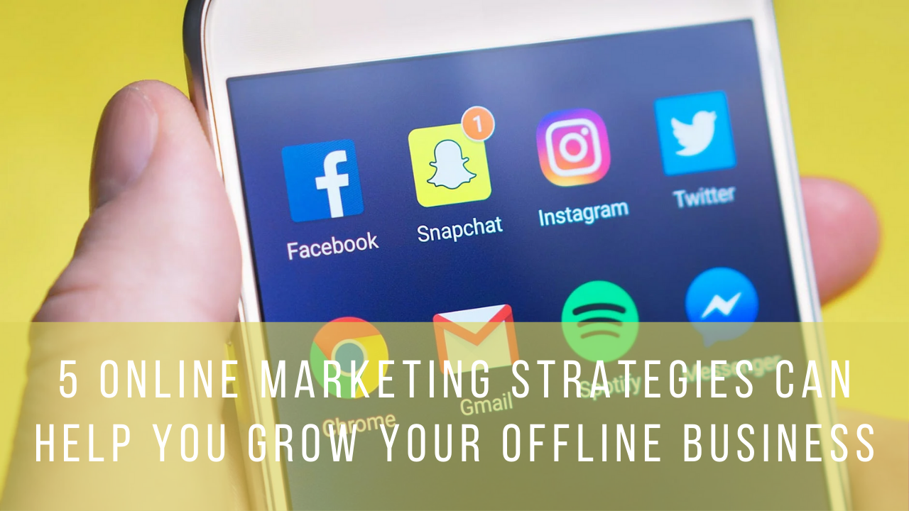 5 Online Marketing Strategies Can Help You Grow Your Offline Business